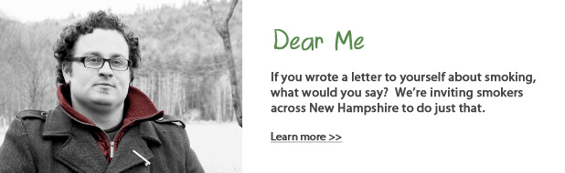 Dear me - If you wrote a letter to yourself about smoking, what would it say? We're asking smokers across NH to do just that. Learn more.