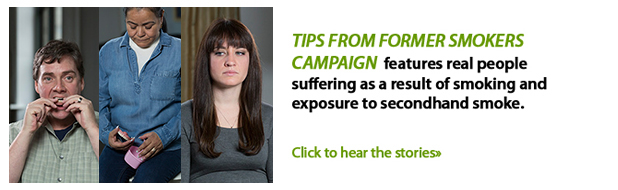 TIPS from former smokers campaign features real people suffering as a result of smoking and exposure to secondhand smoke.